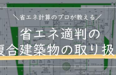 【第2回】複雑すぎる!省エネ適判の複合建築物の取り扱い